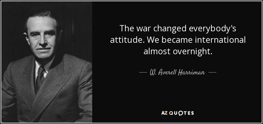 The war changed everybody's attitude. We became international almost overnight. - W. Averell Harriman