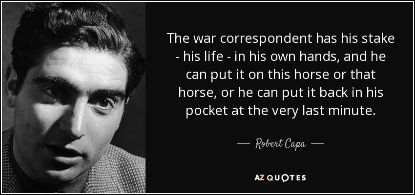 The war correspondent has his stake - his life - in his own hands, and he can put it on this horse or that horse, or he can put it back in his pocket at the very last minute. - Robert Capa
