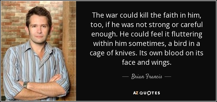 The war could kill the faith in him, too, if he was not strong or careful enough. He could feel it fluttering within him sometimes, a bird in a cage of knives. Its own blood on its face and wings. - Brian Francis