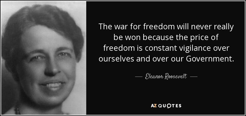 The war for freedom will never really be won because the price of freedom is constant vigilance over ourselves and over our Government. - Eleanor Roosevelt