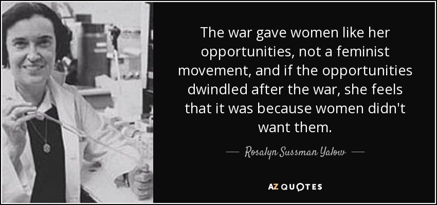 The war gave women like her opportunities, not a feminist movement, and if the opportunities dwindled after the war, she feels that it was because women didn't want them. - Rosalyn Sussman Yalow