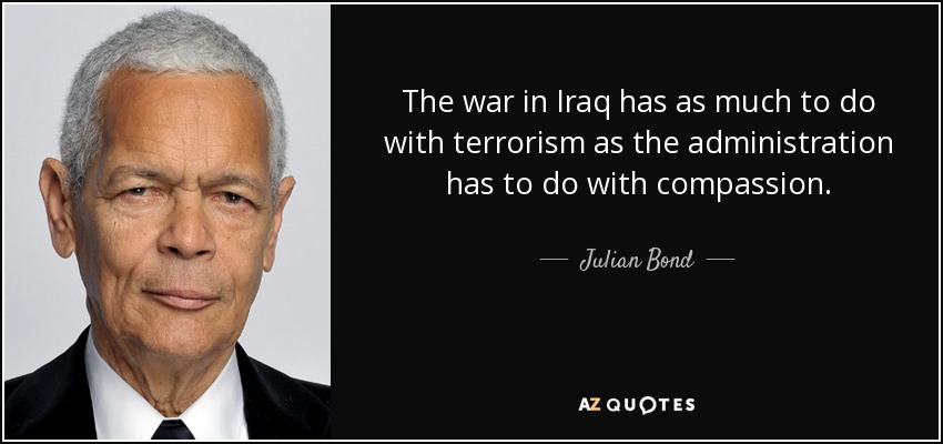 The war in Iraq has as much to do with terrorism as the administration has to do with compassion. - Julian Bond