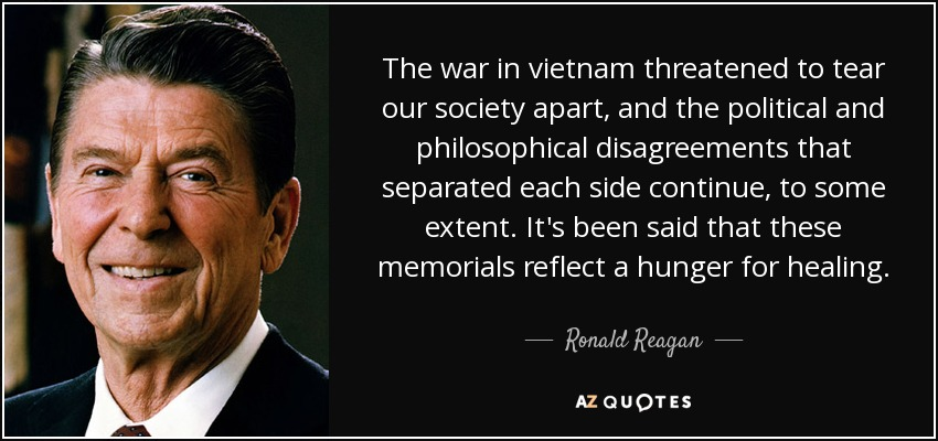The war in vietnam threatened to tear our society apart, and the political and philosophical disagreements that separated each side continue, to some extent. It's been said that these memorials reflect a hunger for healing. - Ronald Reagan