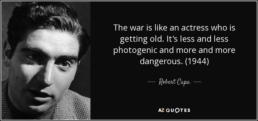 The war is like an actress who is getting old. It's less and less photogenic and more and more dangerous. (1944) - Robert Capa