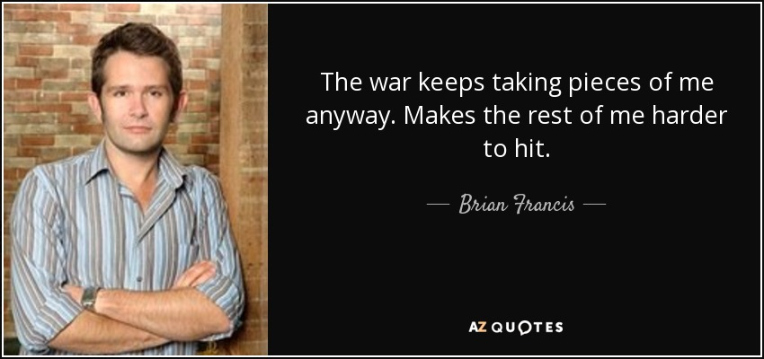 The war keeps taking pieces of me anyway. Makes the rest of me harder to hit. - Brian Francis