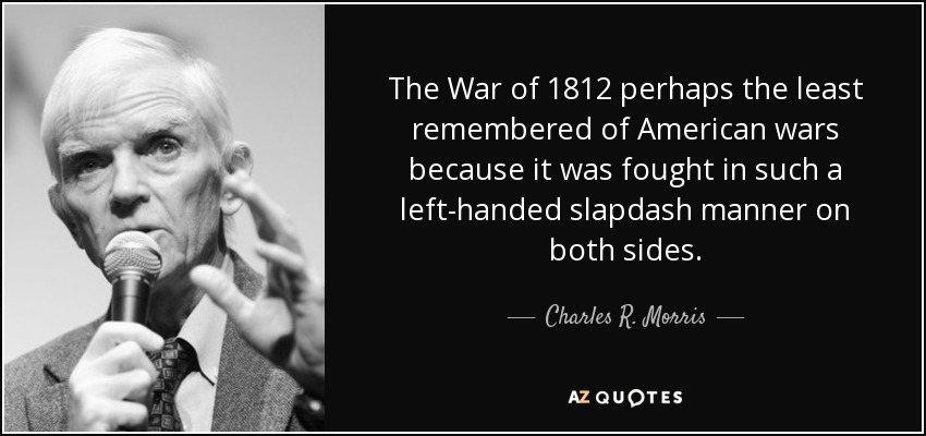 The War of 1812 perhaps the least remembered of American wars because it was fought in such a left-handed slapdash manner on both sides. - Charles R. Morris