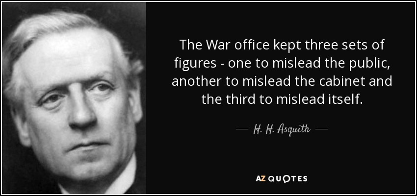 The War office kept three sets of figures - one to mislead the public, another to mislead the cabinet and the third to mislead itself. - H. H. Asquith