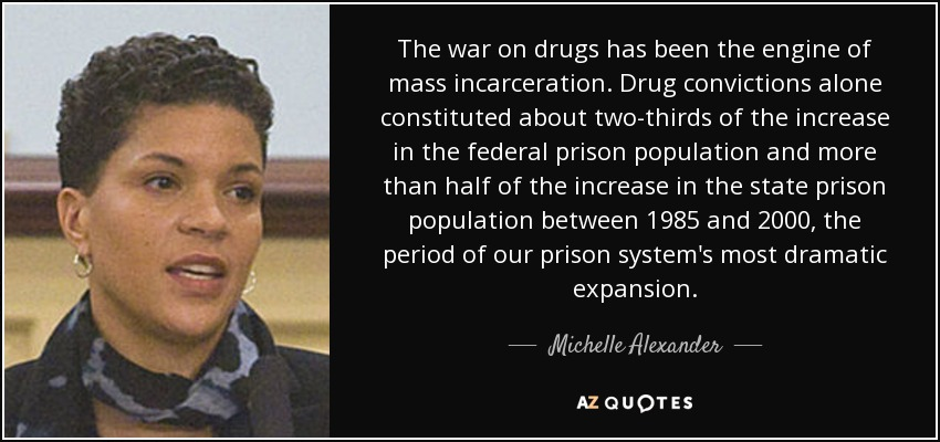 The war on drugs has been the engine of mass incarceration. Drug convictions alone constituted about two-thirds of the increase in the federal prison population and more than half of the increase in the state prison population between 1985 and 2000, the period of our prison system's most dramatic expansion. - Michelle Alexander