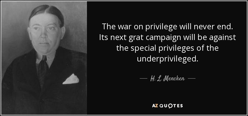 The war on privilege will never end. Its next grat campaign will be against the special privileges of the underprivileged. - H. L. Mencken