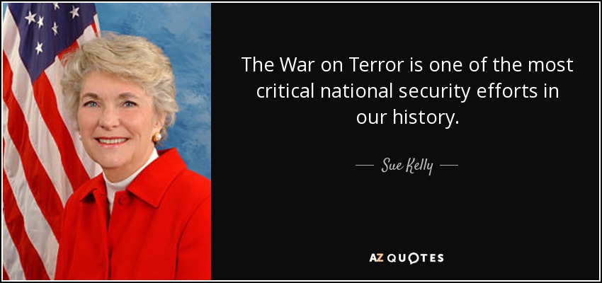 The War on Terror is one of the most critical national security efforts in our history. - Sue Kelly