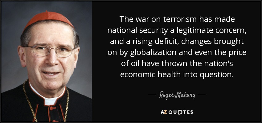The war on terrorism has made national security a legitimate concern, and a rising deficit, changes brought on by globalization and even the price of oil have thrown the nation's economic health into question. - Roger Mahony
