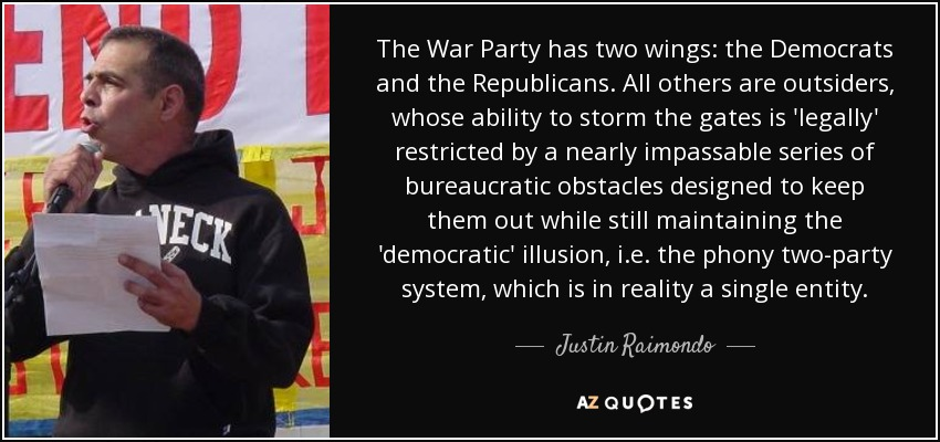 The War Party has two wings: the Democrats and the Republicans. All others are outsiders, whose ability to storm the gates is 'legally' restricted by a nearly impassable series of bureaucratic obstacles designed to keep them out while still maintaining the 'democratic' illusion, i.e. the phony two-party system, which is in reality a single entity. - Justin Raimondo