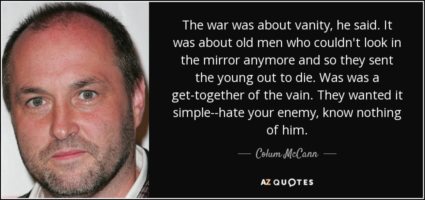 The war was about vanity, he said. It was about old men who couldn't look in the mirror anymore and so they sent the young out to die. Was was a get-together of the vain. They wanted it simple--hate your enemy, know nothing of him. - Colum McCann