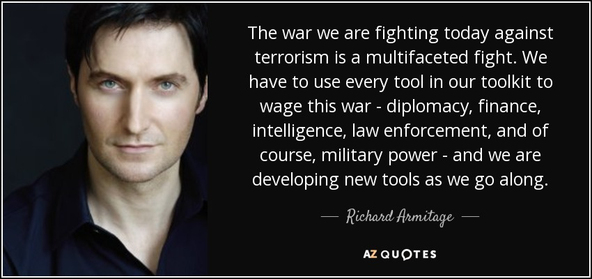 The war we are fighting today against terrorism is a multifaceted fight. We have to use every tool in our toolkit to wage this war - diplomacy, finance, intelligence, law enforcement, and of course, military power - and we are developing new tools as we go along. - Richard Armitage