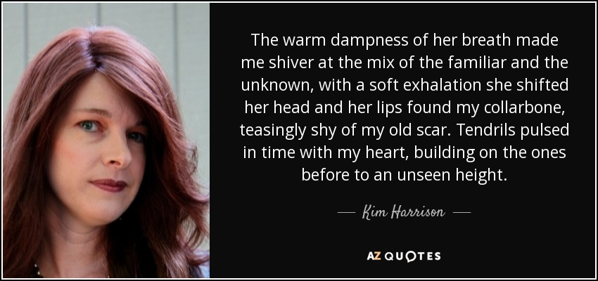 The warm dampness of her breath made me shiver at the mix of the familiar and the unknown, with a soft exhalation she shifted her head and her lips found my collarbone, teasingly shy of my old scar. Tendrils pulsed in time with my heart, building on the ones before to an unseen height. - Kim Harrison