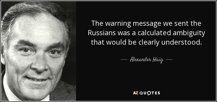 The warning message we sent the Russians was a calculated ambiguity that would be clearly understood. - Alexander Haig