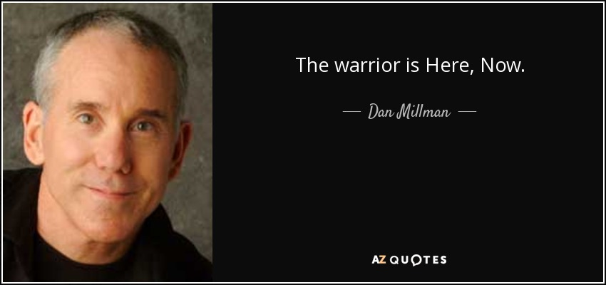 The warrior is Here, Now. - Dan Millman