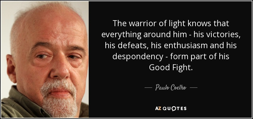 The warrior of light knows that everything around him - his victories, his defeats, his enthusiasm and his despondency - form part of his Good Fight. - Paulo Coelho