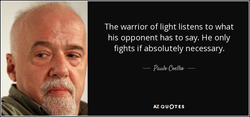 The warrior of light listens to what his opponent has to say. He only fights if absolutely necessary. - Paulo Coelho