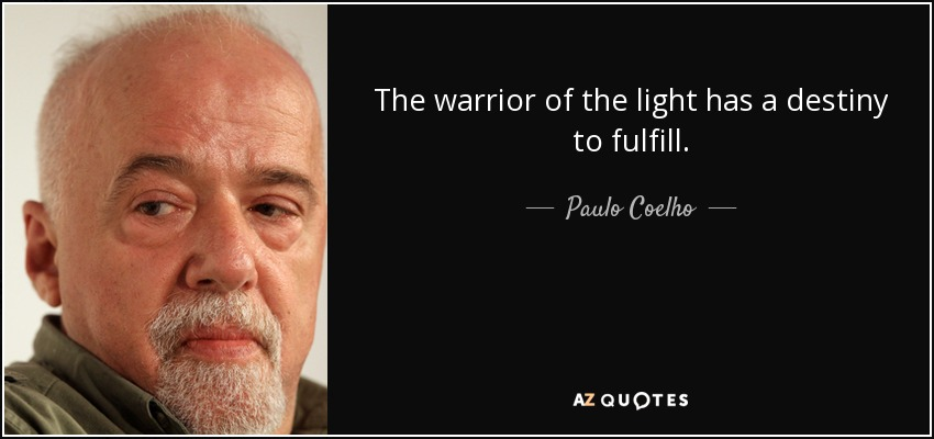 The warrior of the light has a destiny to fulfill. - Paulo Coelho
