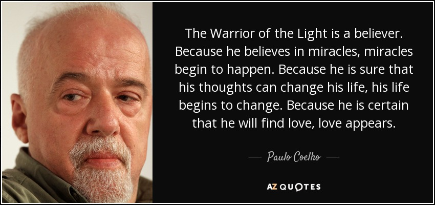 The Warrior of the Light is a believer. Because he believes in miracles, miracles begin to happen. Because he is sure that his thoughts can change his life, his life begins to change. Because he is certain that he will find love, love appears. - Paulo Coelho