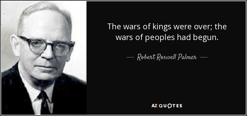 The wars of kings were over; the wars of peoples had begun. - Robert Roswell Palmer
