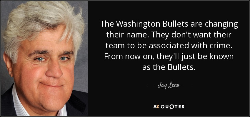 The Washington Bullets are changing their name. They don't want their team to be associated with crime. From now on, they'll just be known as the Bullets. - Jay Leno