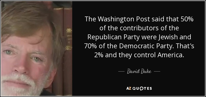 The Washington Post said that 50% of the contributors of the Republican Party were Jewish and 70% of the Democratic Party. That's 2% and they control America. - David Duke