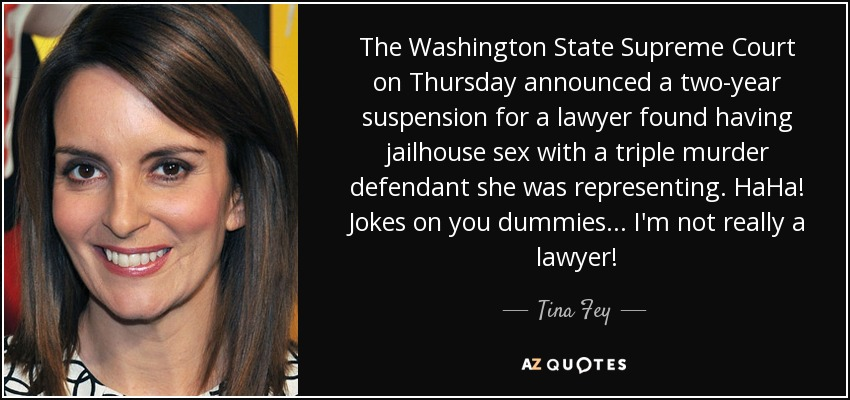 The Washington State Supreme Court on Thursday announced a two-year suspension for a lawyer found having jailhouse sex with a triple murder defendant she was representing. HaHa! Jokes on you dummies... I'm not really a lawyer! - Tina Fey