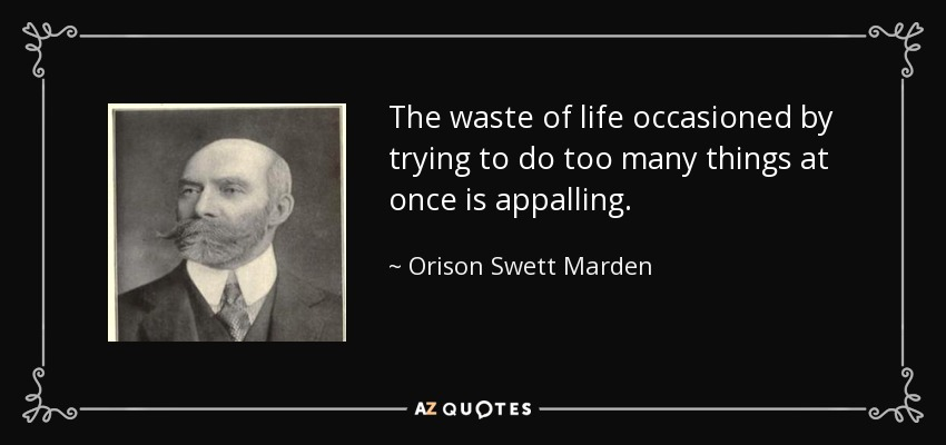 The waste of life occasioned by trying to do too many things at once is appalling. - Orison Swett Marden