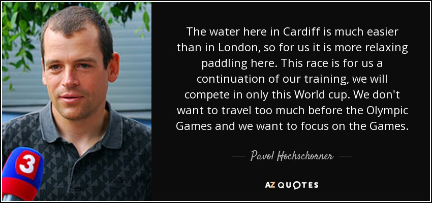 The water here in Cardiff is much easier than in London, so for us it is more relaxing paddling here. This race is for us a continuation of our training, we will compete in only this World cup. We don't want to travel too much before the Olympic Games and we want to focus on the Games. - Pavol Hochschorner