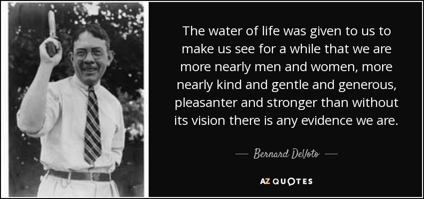 The water of life was given to us to make us see for a while that we are more nearly men and women, more nearly kind and gentle and generous, pleasanter and stronger than without its vision there is any evidence we are. - Bernard DeVoto