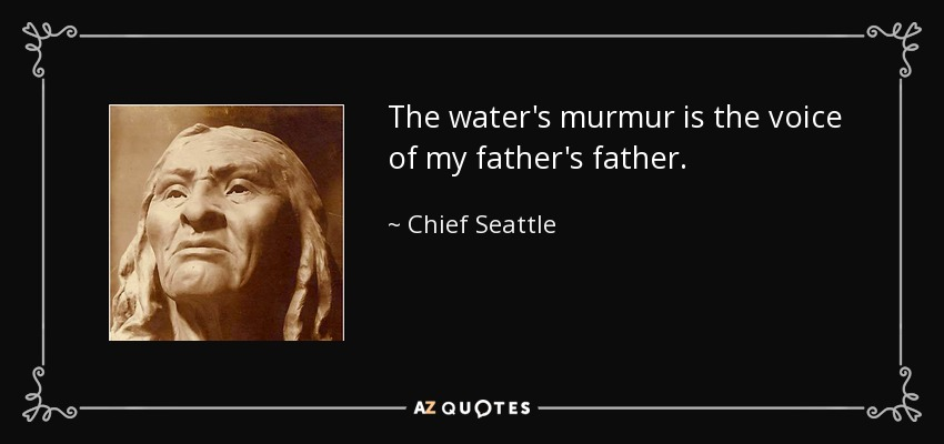 The water's murmur is the voice of my father's father. - Chief Seattle