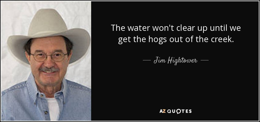 The water won't clear up until we get the hogs out of the creek. - Jim Hightower