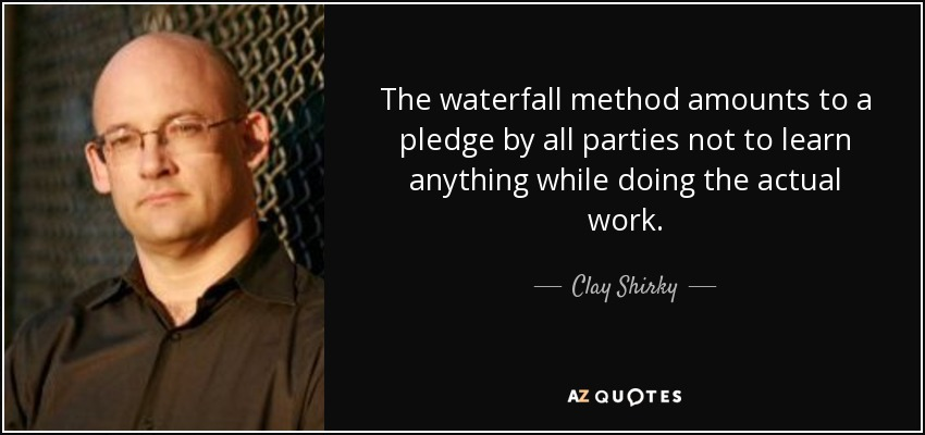 The waterfall method amounts to a pledge by all parties not to learn anything while doing the actual work. - Clay Shirky