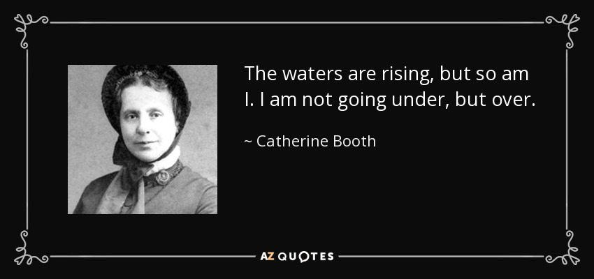 The waters are rising, but so am I. I am not going under, but over. - Catherine Booth