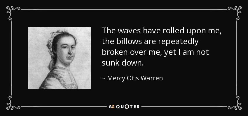 mercy otis warren quote  the waves have rolled upon me  the billows are repeatedly
