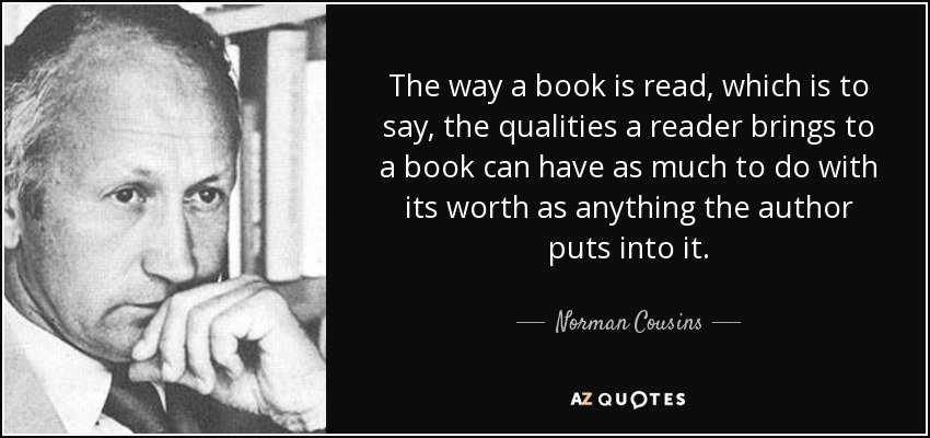 The way a book is read, which is to say, the qualities a reader brings to a book can have as much to do with its worth as anything the author puts into it. - Norman Cousins