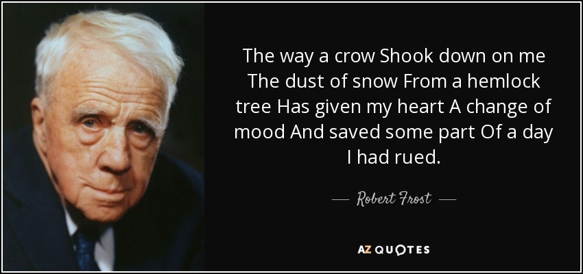 The way a crow Shook down on me The dust of snow From a hemlock tree Has given my heart A change of mood And saved some part Of a day I had rued. - Robert Frost