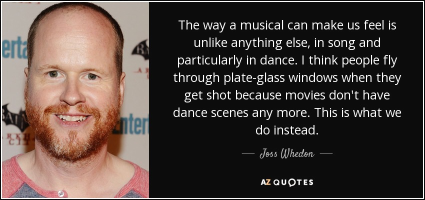 The way a musical can make us feel is unlike anything else, in song and particularly in dance. I think people fly through plate-glass windows when they get shot because movies don't have dance scenes any more. This is what we do instead. - Joss Whedon