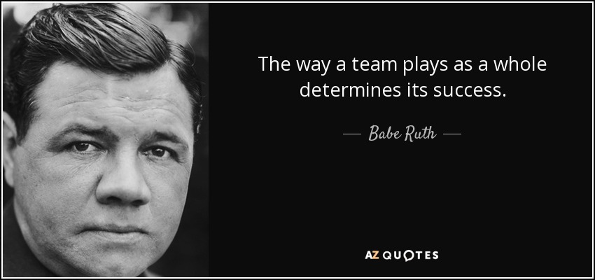 The way a team plays as a whole determines its success. - Babe Ruth