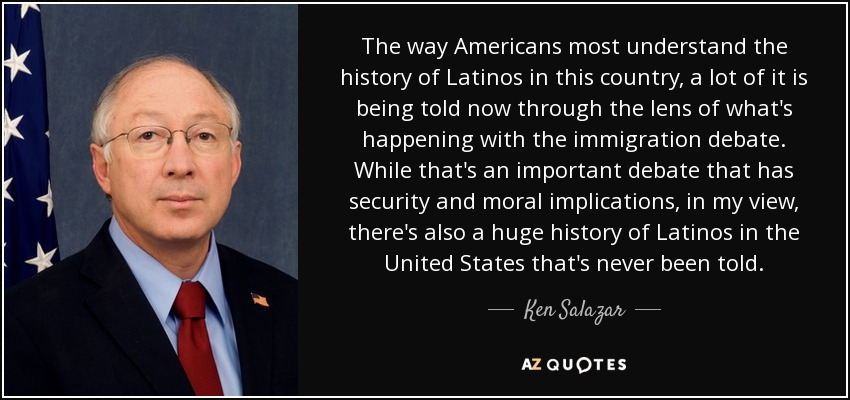 The way Americans most understand the history of Latinos in this country, a lot of it is being told now through the lens of what's happening with the immigration debate. While that's an important debate that has security and moral implications, in my view, there's also a huge history of Latinos in the United States that's never been told. - Ken Salazar