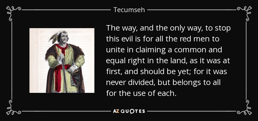 The way, and the only way, to stop this evil is for all the red men to unite in claiming a common and equal right in the land, as it was at first, and should be yet; for it was never divided, but belongs to all for the use of each. - Tecumseh