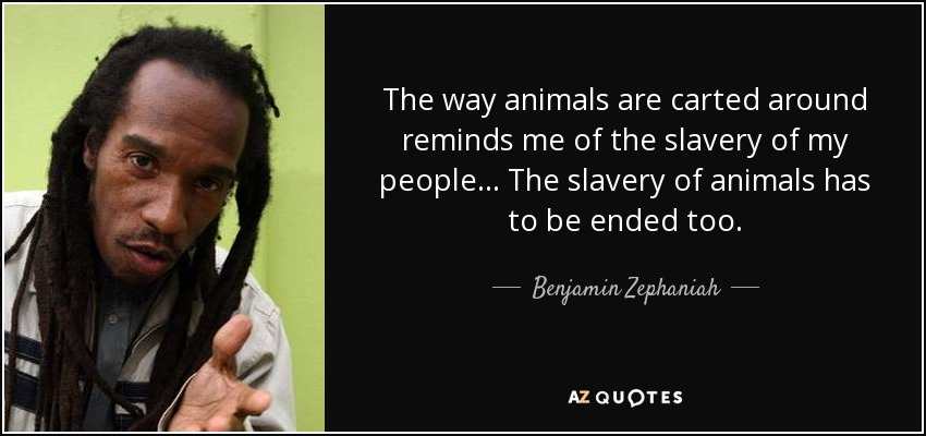 The way animals are carted around reminds me of the slavery of my people... The slavery of animals has to be ended too. - Benjamin Zephaniah