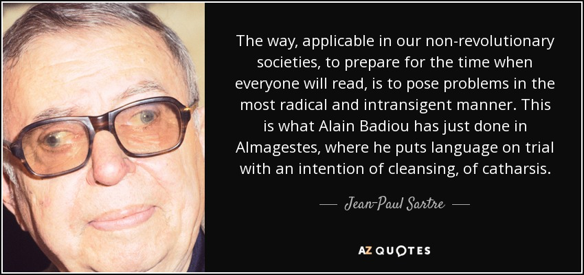 The way, applicable in our non-revolutionary societies, to prepare for the time when everyone will read, is to pose problems in the most radical and intransigent manner. This is what Alain Badiou has just done in Almagestes, where he puts language on trial with an intention of cleansing, of catharsis. - Jean-Paul Sartre