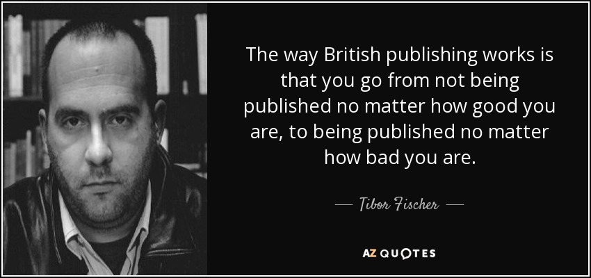 The way British publishing works is that you go from not being published no matter how good you are, to being published no matter how bad you are. - Tibor Fischer