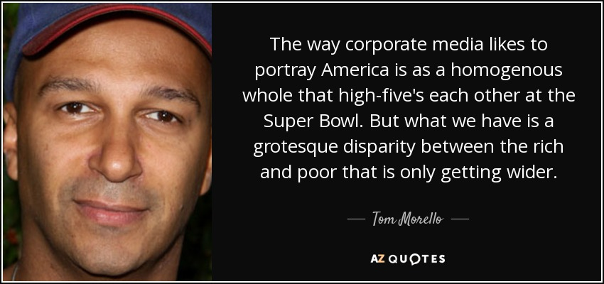 The way corporate media likes to portray America is as a homogenous whole that high-five's each other at the Super Bowl. But what we have is a grotesque disparity between the rich and poor that is only getting wider. - Tom Morello