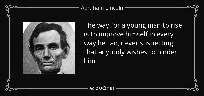 The way for a young man to rise is to improve himself in every way he can, never suspecting that anybody wishes to hinder him. - Abraham Lincoln