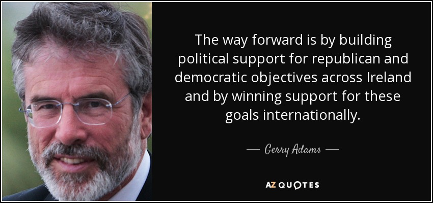 The way forward is by building political support for republican and democratic objectives across Ireland and by winning support for these goals internationally. - Gerry Adams