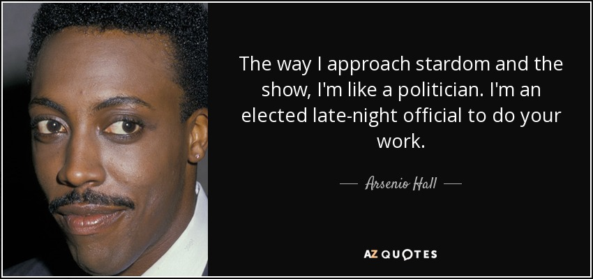 The way I approach stardom and the show, I'm like a politician. I'm an elected late-night official to do your work. - Arsenio Hall